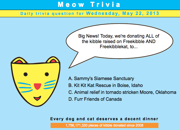 Today all the kibble raised on Freekibble and FreeKibbleKat will be donated to animals in disaster-stricken Moore, Okla. Simply answer the trivia question on each site and you'll donate food to animals in need. Please share!