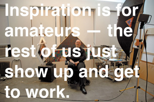 "explore-blog:  Chuck Close on creativity  The rest of this quote is glorious as well:""Inspiration is for amateurs — the rest of us just show up and get to work. And the belief that things will grow out of the activity itself and that you will — through work — bump into other possibilities and kick open other doors that you would never have dreamt of if you were just sitting around looking for a great 'art idea.' And the belief that process, in a sense, is liberating and that you don't have to reinvent the wheel every day. Today, you know what you'll do, you could be doing what you were doing yesterday, and tomorrow you are gonna do what you did today, and at least for a certain period of time you can just work. If you hang in there, you will get somewhere."""