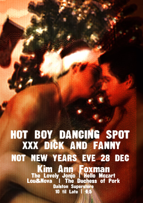 Dick And Fanny X Hot Boy Dancing Spot w/ Kim Ann Foxman  Friday 28 December 2012 10pm-3am – Dalston Superstore, 117 Kingsland High Street, E8 2PB London£5  View Post shared via WordPress.com