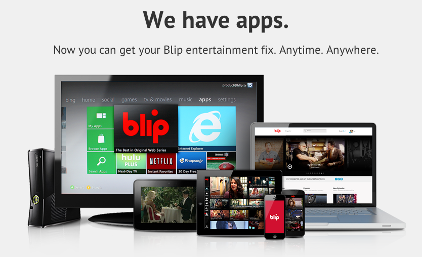 Apps on apps on apps, y'all. Blip is officially everywhere: on your Xbox, iOS device, Android, and Kindle. Now you can take your favorite Blip series with you wherever you go, on your phone or tablet, and in your living room. All in beautiful HD quality. DOWNLOAD NOW: http://blip.com/apps All of our mobile apps are free and work on all leading smartphones and tablets that stream media. Our Xbox app is free for Xbox Live Gold subscribers.