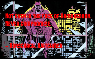 Not even in the face of Armageddon. Never compromise. - Rorschach, Watchmen