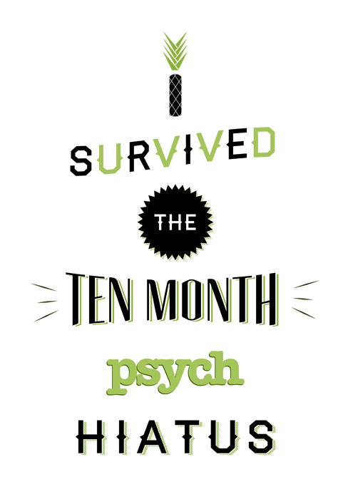 psychusa:  sukkitmike:  psychposters:  I Survived the Ten Month Psych Hiatus | Yeah you did! Happy Premiere Day, Psych-Os! Here's to weeks upon glorious weeks of delicious flavor.  For whatever reason tumblr wouldn't let me reblog this so here it is again  You did it Psych-Os. Now, don't go exploding or passing out before tonight's premiere. That would just be embarrassing.   WHHHHHHHHOOOOOOOOOOOOOOOO!!!!!!!