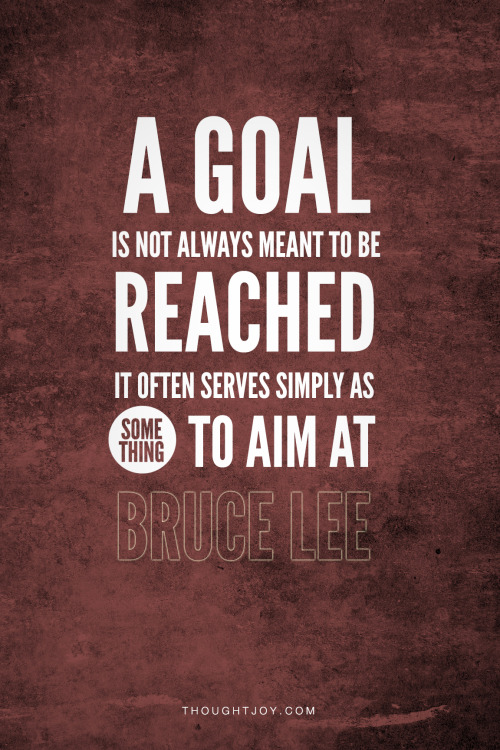 "thoughtjoy:  ""A goal isn't always meant to be reached, it often serves simply as something to aim at."" —  Bruce Lee  motivation"
