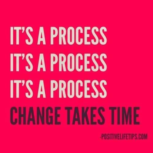positivelifetips:  It's a process It's a process It's a process Change takes time