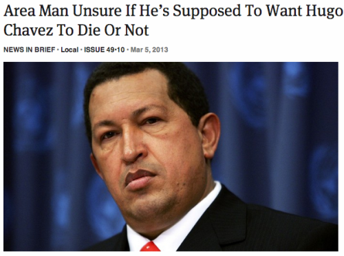theonion:  Area Man Unsure If He's Supposed To Want Hugo Chavez To Die Or Not: Full Report  I am kind of on the side of him wanting to die, though nervous about how his cronies will react. Also, this ongoing saga amuses me.