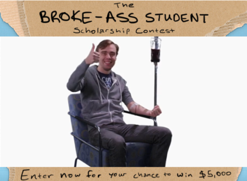 collegehumor:  The Broke-Ass Student Scholarship Contest You can only sell so much blood.  How about we try and help you out? Click here to see how you could enter to win $5000!  If you're in college, broke and can prove it in a funny way, this money could be yours. Honestly. I know with online contests people usually think it's bullshit or there's some catch but this is 100% serious. You don't need to sign up for anything, you don't need to put your email address on a list, we're not going to spam you, you just need to enter. It is not as hard as you imagine to win this $5,000. Seriously.  This money is going to someone who took the requisite three and a half minutes to enter, so why not make it you?