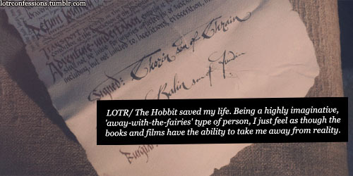 lotrconfessions:    LOTR/ The Hobbit saved my life. Being a highly imaginative, 'away-with-the-fairies' type of person, I just feel as though the books and films have the ability to take me away from reality. When I want to escape from everything, I just have to watch one of the films or read one of the books, and I will feel happy again. I've fallen in love with the stories and the characters, and the fact that Tolkien isn't around to write anymore makes me feel unbelievable amounts of sadness.