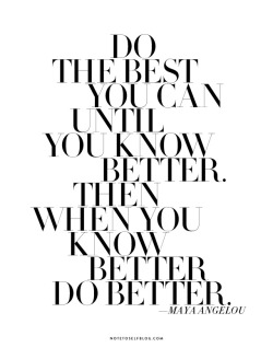 """Do the best you can until you know better. Then when you know better do better."" - Maya Angelou"