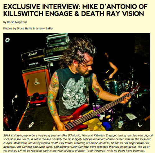 "Check out the new interview with Mike D'Antonio from Death Ray Vision (and some other band called Killswitch Engage) at Comb Magazine! Read about his design work, his bands, and more. DRV debut 7"" ""Get Lost Or Get Dead"" out on Bullet Tooth this winter! http://www.combmagazine.com/2013/01/exclusive-interview-mike-dantonio-of-killswitch-engage-death-ray-vision/"