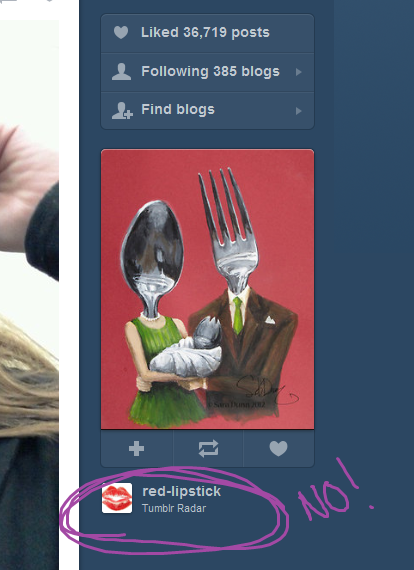 "tal9000:  [Image: a tumblr radar screenshot showing a painting of  a spoon mother and fork father holding a spork baby, credited to red-lipstick. The credit is circled ""NO!""] puppy-eater:  Hello friends! You see this? This painting has caused my poor, dear friend, Sara Dunn, a lot of pain. It's a fun image that has gotten a lot of attention, but this attention has been misplaced through outrageously unsourced art. Now, even the tumblrRadar has chosen to ignore that Sara actually has a tumblr: bluebirdovermyeyes and reposted the image. It references her deviantart url: decomposerdoll, but makes no effort to link to the image even on there. If you like her painting, I strongly recommend reblogging it from Sara, the artist, and perhaps looking at some of her other work."