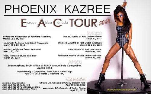 "PHOENIX KAZREE to kick off her first World Tour: E.A.C. 2013 Award Winning Pole Artist PHOENIX KAZREE is kicking off her first-ever World Tour. On the E.A.C Tour (Europe, Africa, Canada), Phoenix will be giving workshops, judging competitions, and performing. Rotterdam, Netherlands at ""Paaldans Academy"" - March 14 & 15, 2013 Vienna, Austria at ""Pole Dance Vienna"" - March 17, 2013 Innsbruck, Austria at ""Poledance Playground"" - March 21 & 22, 2013 Innsbruck, Austria at ""Pole Studio Innsbruck"" - March 23 & 24, 2013 Brussles, Belgium at ""Sarah Academy"" - March 27, 2013 Paris, France at ""Pole and Dance"" - March 29, 2013 Nice, France at ""Studio Pole Play"" - March 30, 2013 Palaiseau, France at ""Pole Studio Palaiseau"" - March 31, 2013 Johannesburg, South Africa at ""PFASA Annual Pole Competiton 2013"" - April 6, 2013 (Cape Town workshops - dates & locations TBA) Montreal, Canada at ""Studio 409"" - April 13, 2013 Montreal, Canada at ""Pole Fitness Montreal"" - April 14, 2013 Montreal, Canada at ""Alternative Fitness"" - April 16, 2013 Ottawa, Canada at ""Cherry Blossom Pole"" - April 19 & 20, 2013 Vancouver, Canada at ""Tantra Fitness"" - April 21, 2013 Please check Phoenix Kazree Official Facebook https://www.facebook.com/PhoenixKazreePole and Official Website www.phoenixkazree.com for additions/changes to the tour schedule!    ——————————- UPDATE: Once again selected as a semi finalist for International Pole Championship 2013 http://polechampionship.com/competitors-semifinals/phoenix-kazree/"