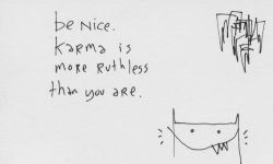 Be Nice. Karma is more Ruthless than you are.