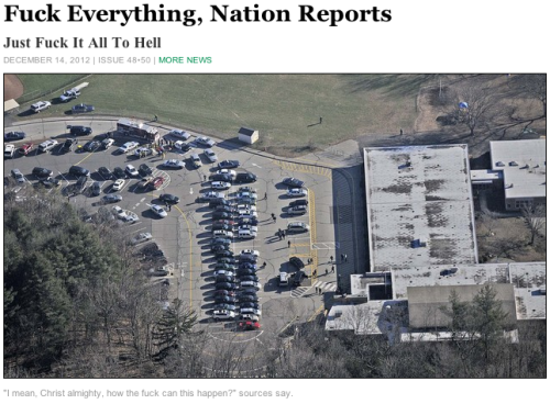 "theonion:   Fuck Everything, Nation Reports: Full Story     Despairing sources confirmed that the gunman, armed with a semiautomatic assault rifle—a fucking combat rifle, Jesus—walked into a classroom full of goddamned children where his mother was a teacher and, good God, if this is what the world is becoming, then how about we just pack it in and fucking give up, because this is no way to live. I mean, honestly, all 315 million Americans confirmed. ""Well, I suppose we have to try to pick up the pieces and make some sort of sense of this tragedy and—you know what? Fuck it, I can't do this,"" said Connecticut resident Michael Zaleski, his remarks understandable given the circumstances, because, holy shit, what else can one say? ""I'm sorry, but I can't fucking do this. Can you? Can anyone?"""