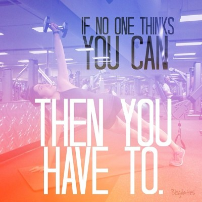 blogilates:  If no one thinks you can, then you HAVE TO. #believeinyourself