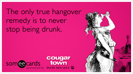 someecards:  The only true hangover remedy is to never stop being drunk.Via someecards  hahaha