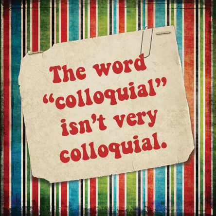 "The word ""colloquial"" isn't very colloquial. Copywriting protip: In the strategy stage, it's very easy to get caught up in marketing jargon. But when it finally comes to communicating with consumers, you need to speak their language. - Rob Schnapp"