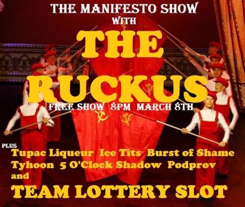 THE MANIFESTO SHOW WITH THE RUCKUS MARCH 8TH First half — 8pm Tupac Liqueur Ice Tits  Burst of Shame Team Lottery Slot - Bring one or more friends and throw your team name in the hat at the top of the hour for the chance to play!!! — Break — Second half — 9 pm Typhoon 5 O'Clock Shadow Podprov The Ruckus — Break — 10:30pm Jam! We are located at: The Clubhouse [theclubhouseimprov.com] 1107 N El Centro Ave Los Angeles, CA 90038 Remember, there's a team lottery AND a jam every night, so everyone in the audience will have a chance to play. We are improv for the people so admission is free, but we urge performers and audience alike to throw a few rubles in the donation bucket. There will also be beer and water available with donation. — Team Info — Tupac Liqueur: Marie McIntosh, Jason Baker, Kunal Dudheker Morrison Keddie, Bryan Imperial Ice Tits: Thomas Ochoa, Jesse Esparza, Jake Goldman, Skander Halim, Manny Hagopian and Matt Manser Burst of Shame: Bob Christian, Claire Titleman, Trilby Glover, Amelia Alvarez Lottery Slot: Bring one or more friends and throw your team name in the hat at the top of the hour for the chance to play!!! Typhoon: Casey Feigh, Mike Leffingwell, Dave Theune, Jacob Reed, Lauren Lapkus, Allen Loeb  5 O'Clock Shadow: Annabeth Bondor-stone, Erika Rankin, Jen D'Angelo, Britt Iower, Kat Palardy, Jessica McKenna  Podprov: Alex Berg, Casey Feigh, Jen Krueger, Jon Mackey, Nick Mandernach, Danny Masterangelo, Jacob Womack The Ruckus: Molly Bretthauer, Laura Chinn, Josh Covitt, Marshall Givens, Anne Lane, James Mastraieni, Scott Neiman, Ed Roe