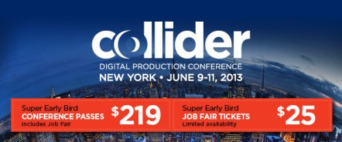 Very cool news: the new COLLIDER Digital Production Conference launches June 9th -11th in New York, complete with job fair and master classes.  This is your chance to connect with top studios and talent from across the Animation, VFX and Design world in mid-town Manhattan for three days of problem-solving talks, hard-hitting panels, top-level networking and serious job hunting. Check the full rundown of COLLIDER speakers here. COLLIDER Super Early Bird rates end this Friday April 12th. Grab your ticket now and save before they sell out.  - CONFERENCE PASS - $219 when you buy before Friday ($279 starting Saturday) - JOB FAIR TICKET - $25 when you buy before Friday ($35 starting Saturday)   Visit www.colliderevents.com for the inside scoop on the conference and job fair, including our exciting list of speakers, panelists and master classes. GRAB YOUR TICKET before end of day on Friday to save.  See you in New York, June 9th-11th!