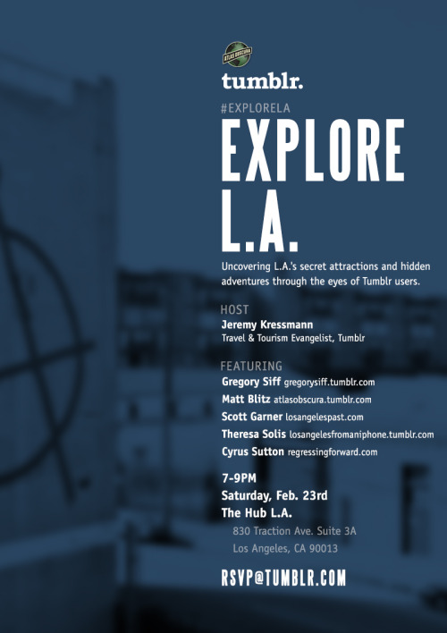 Hey Los Angeles! Come join us next Saturday 2/23 at 7pm to explore L.A. through the eyes of local Tumblr users: Gregory Siff Atlas Obscura Los Angeles Past Los Angeles from an iPhone Regressing Forward SPACE IS LIMITED - RSVP to rsvp@tumblr.com if you're going to join us. Have your own tip to help others Explore L.A. like a local? Submit a tip, photo or adventure to our Explore Los Angeles page!