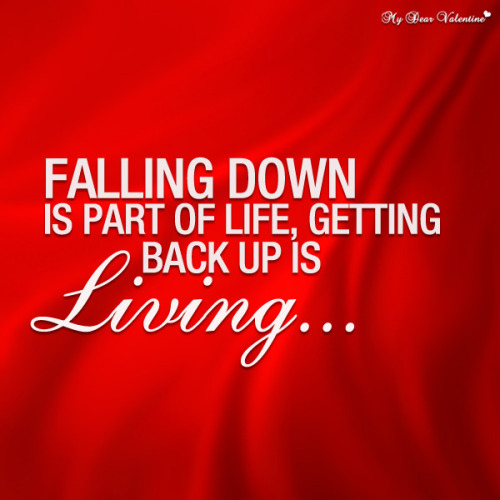 mydearvalentin:  Falling down is a part of life, getting back up is living. - Sayings with Images