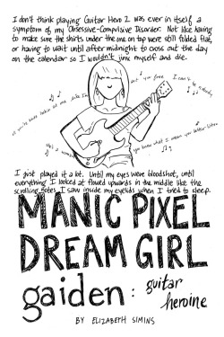 A couple years ago, I was asked by the talented Hazel Newlevant to participate in Chainmail Bikini: The Anthology of Women Gamers, and I decided to make a comic out of some material I'd left on the cutting room floor while working on Manic Pixel Dream Girl. The result, which I'm making available online for the first time in honor of World Mental Health Day 2017, was Manic Pixel Dream Girl Gaiden: Guitar Heroine, a short comic about (a very small portion of) my experiences living with OCD.  And to talk a bit about mental health real quick/give you a brief epilogue: A year and a half after the events of MPDGG:GH, I started medication for OCD. After some tinkering, I landed on Zoloft (also known as sertraline), which I've been taking successfully for eight years now. I still experience (some) OCD symptoms, but they no longer control my life, leaving me free to focus on the people and things and cats I actually care about. Please, if you have untreated mental illness, do your best to get treatment!!! I know it can be super tough (expensive, stressful, etc) but it's really really worth it to do all that you can to get better. You're not alone and there are people who know how to help you, and want to.  💓, eliz