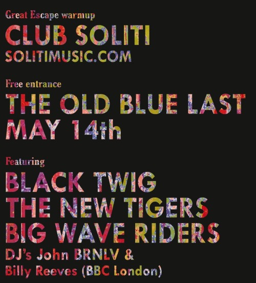 Club Soliti The Old Blue Last (14th May- tomorrow night)free entry.Doors 8pm.BIG WAVE RIDERS 8.30pmThe New Tigers 9.30pmBlack Twig 10.30pmDj's John BRNLV & Billy Reeves of the BBC Facebook