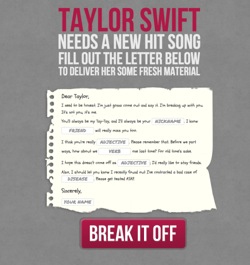 Here it is, our latest steaming heap. Write your breakup letter to Taylor Swift, and she'll generate her latest hit villainizing you. Give it a shot. http://breakupwithtaylorswift.com