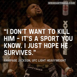 "weheartmma:  ""I don't want to kill him — it's a sport you know. I just hope he survives."" — Rampage Jackson, UFC Light Heavyweight"