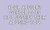 sheisrecovering:  Your abuser's trauma does not justifiy them abusing you.Your abuser's disability does not justify them abusing you.Your abuser's gender does not justify them abusing you.Your abuser's illness does not justify them abusing you.For everyone that needs to hear this: there is nothing you could ever do that's punishable by abuse, and there is NOTHING anyone could ever say to justify the abuse you experience(d).There is nothing about your abuser that justifies your abuse. #QueeringTheCloak