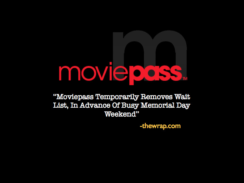 "moviepass:  REVIEW: MoviePass Temporarily Removes Wait List, In Advance Of Busy Memorial Day Weekend - thewrap.com: The Netflix-like unlimited-movie-ticket service will allow some 30,000 hopeful customers to join without delay. Those people will have the option of joining the service without having to put up with a wait, but the offer expires at the end of the day Friday. Spikes said it remains to be determined how many of the people on the waiting list will use the window to sign up.  The move comes as Hollywood gears up for Memorial Day, a holiday weekend that is among the biggest box-office events of the year for the movie business. This year, Memorial Day onces again promises to be a major weekend for the industry, with studios debuting such major films as ""Fast & Furious 6,"" ""Epic"" and ""The Hangover Part III."" To access MoviePass, users pay $25 to $40 a month, based on geography, for which they can see one 2D movie a day at 93 percent of theaters nationwide. - moviepass"