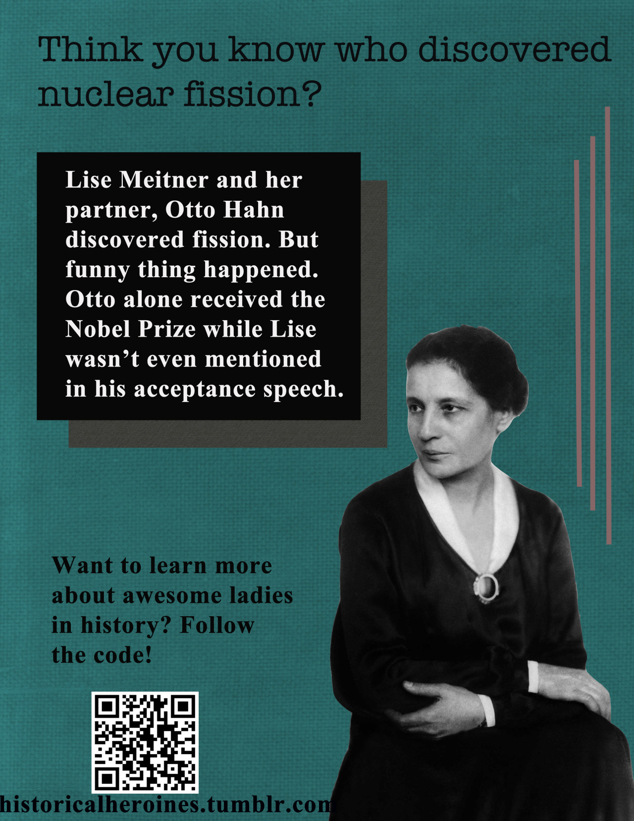 "historicalheroines:  Lise Meitner helped make one of the most important discoveries of the 19th century, and yet her male partner got all the credit for their work. Despite the fact that she had to flee Austria in 1938 due to the Nazi annexation, she continued her work and persevered through persecution and sexism. The inscription on her tombstone, which was written by her nephew Otto Frisch (who helped her discover and name nuclear fission), reads ""Lise Meitner: a physicist who never lost her humanity."""