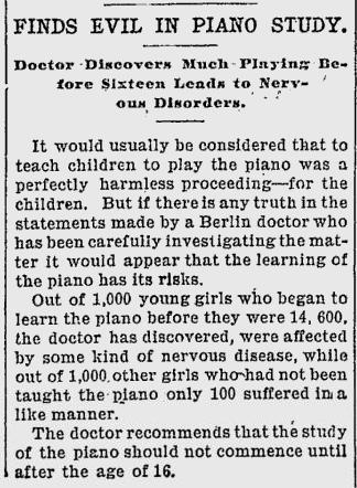 "~ Hendricks Pioneer, September 3, 1903via Google News""The doctor recommends that the study of the piano should not commence until after the age of 16."""