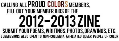 We are calling for submissions for our 2012-2013 zine!!! PC members should fill out their membership section along with a submission! You can also just fill out the membership section with no submission. Submissions will also be open to non-Columbia affiliated queer and trans* people of color. You can email your visual art to proudcolors@columbia.edu or submit it on our tumblr or message it on our Facebook. Our 2011-2012 zine can be found here.