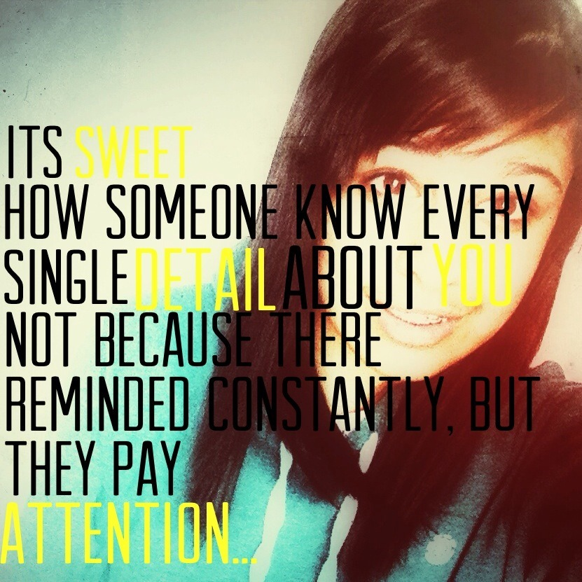 *it's sweet how someone knows every single detail about you. Not because they are reminded constantly, but because they pay attention*