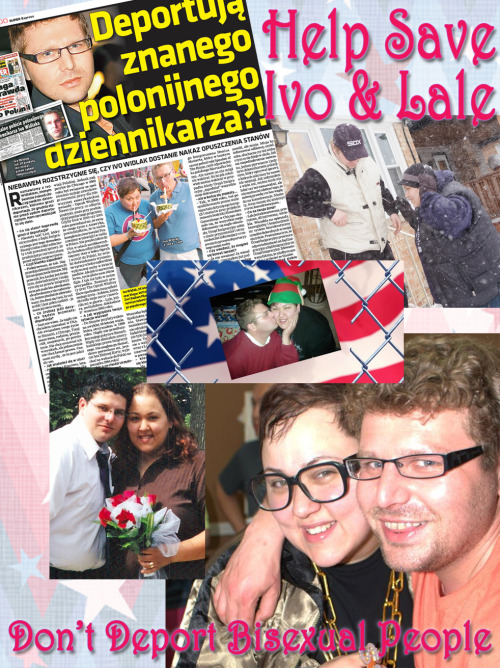 "bialogue-group:  Polish Journalist To Be Deported By the USA Due To His Bisexuality Ivo Widlak is a Polish-born bisexual man who's been in the US since 2001 and has been married to his bisexual wife Lale for 10 years.  After getting angry about an article he had written about some corruption, someone in the Polish community of Chicago informed the office of Immigration that he was a homosexual and not really married to his wife.  He and his wife very angrily deny this.  They are happy to explain over and over (and over and over and over) that it is true they are both openly bisexual. And that as bisexual people they fell in love and are have chosen to be happily and monogamously married.  But still the Immigration people persist in saying they are gay and the marriage is a fake.  This truly seems to be a case of the law not understanding or respecting the reality of the bisexual orientation.  If Ivo was in a same sex relationship, he would not be deported for the Obama administration has stated that foreigners who are same-sex partners of American citizens can be included under an Obama administration policy suspending deportations of some immigrants who pose no security risk.  If Ivo was straight he would also be safe, but because he and his wife are both bisexual their marriage, love and ability to live in the US is threatened. Read More Here  Yet again — So much 4 all that ""Heterosexual Privilege"" that all bisexual have … hmmmm? Things To Do: HELP US GET THE WORD OUT - they have been trying to do this in Silence & Secret. So reblog, share, tweet and signal boostGo to your GSA, your SAGA's, your LGBT Centers, all the LGBTQ Groups you give your money and time too.  Make sure they know about this.  Show them the actual definitions of Bisexuality.  Make sure they stop making snide jokes about how Bisexuals all have ""Privilege"" … about how we are all just ""in the closet"" … how we are binary and transphobic and all the other sly digs and daily erasure we suffer. Make them listen to us and see us and include us.If you are in the USA please join the BiNet USA Group on Facebook where announcements are being made as they come inIf you are in Chicagoland please join on Facebook: Bisexual Queer Alliance Chicago + Chicago Bisexual Queer Meetup on Meetup: Chicago Bisexual / Queer CommunityAnd watch this and the other Bisexual Blogs … we will Post more information as we get it.Thank You All"