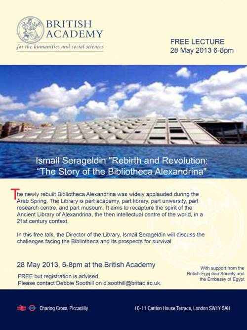 """Rebirth and Revolution: The Story of the Bibliotheca Alexandrina""  Date: Tuesday 28 May 2013, 6pm-8pm. Location: The British Academy, Carlton House Terrace, SW1Y 5AH"