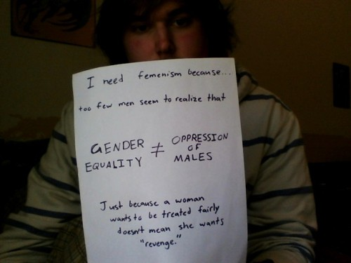 "whoneedsfeminism:  I need femenism because too few men seem to realize that GENDER EQUALITY =/= OPPRESSION OF MALES Just because a woman wants to be treated fairly doesn't mean she wants ""revenge."""