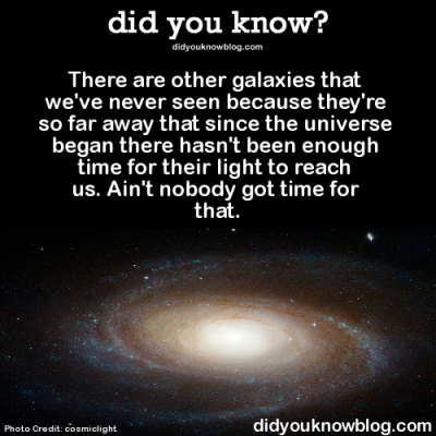 did-you-kno:  There are other galaxies that we've never seen because they're so far away that since the universe began there hasn't been enough time for their light to reach us. Ain't nobody got time for that.  Source