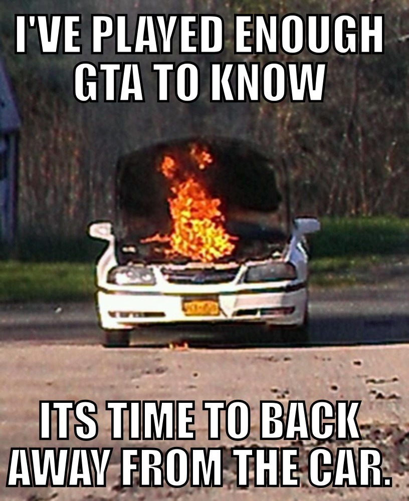 meme-meme:  My friend's car caught fire- this is what he told me.