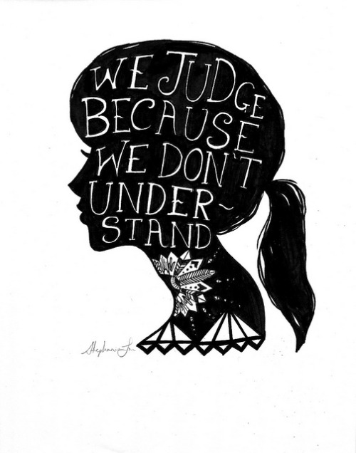 WE JUDGE BECAUSE WE DON'T UNDERSTAND.