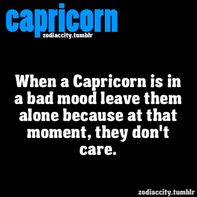 zodiaccity:  When a Capricorn is in a bad mood leave them alone because at that moment, they don't care.