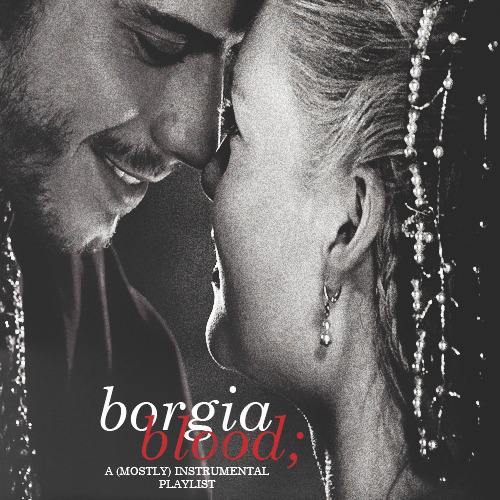 "leemillers:   borgia blood; a (mostly) instrumental mix for cesare and lucrezia [ listen ]   ""And what if my husband should prove ungallant?""""I shall cut his heart out with a dinner knife and serve it to you.""   i. power, seduction, cries - clint mansell ii. my body is a cage - peter gabriel iii. 503 - hans zimmer iv. a bitter truth - lorne balfe v. a bird without feathers - ramin djawadi vi. spiegle im spiegle - arvo pärt vii. fix you - the angry string quartet viii. 1962: body building - philip glass ix. sarabande - haendel x. the bloody clothes of heaven - dj assassin"