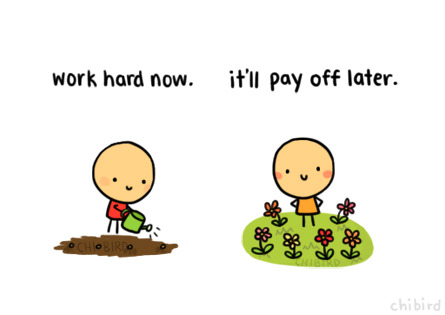 chibird:   Working hard isn't always fun, but it'll be worth it in the end. :D