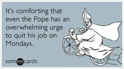 someecards:  It's comforting that even the Pope has an overwhelming urge to quit his job on Mondays.Via someecards