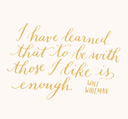 infinite-paradox:  2013yearoflettering: Day 98: I have learned that to be with those I like is enough. Walt Whitman