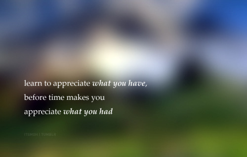 Appreciate what you have.