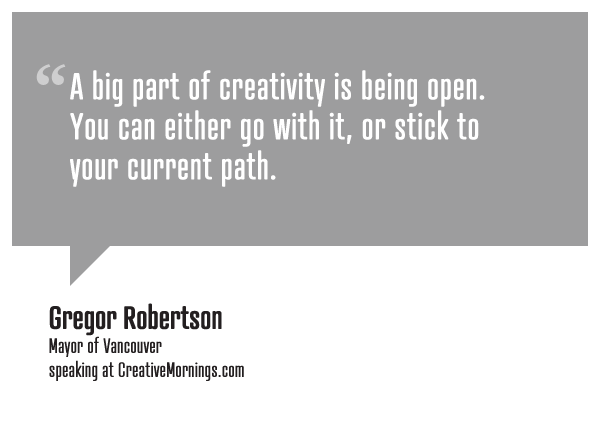 "creativemornings:  ""A big part of creativity is being open. You can either go with it, or stick to your current path."" Gregor Robertson, Mayor of Vancouver speaking at CreativeMornings/Vancouver(*watch the talk)"