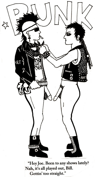 Fight heteronormativity in punk. It seems these silly black uniforms we wear don't set punks apart from dominant social norms and values in any substantive way – especially when it comes to gender and sexuality. It seems Punk is largely a bastion of heterosexual male bullshit, a niche market that certain bars cater to, where Men predatorily chat up decorative punk ladies, and address their discussion of records and esoterica to Other Men. In short, everything happens just like it would anywhere else, only with more studs. It's certainly not a space that tends to comprehend or encourage any kind of queerness or deviation from a binary conception of gender – which leaves me feeling rather alienated and marginalized from my own scene. I guess I grew up with naïve visions of Punk being as rigorous as Crass, yet as queer and colourful as the Bromley Contingent, which is a fantasy, but one I'd prefer to keep believing in. [and yes, this was drawn by post(graduate)punk.]