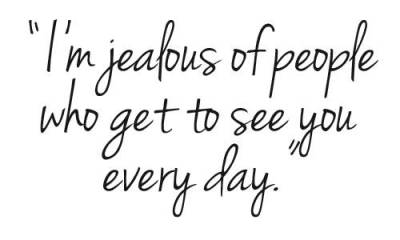 I'm jealous of people who get to see you every day. :(