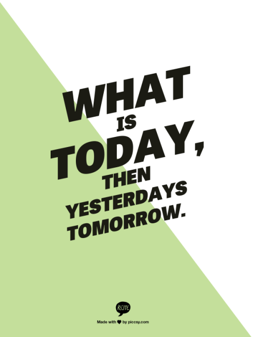 WHAT IS TODAY, THEN YESTERDAYS TOMORROW. This is a cool Website. x3